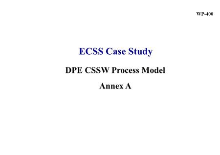DPE CSSW Process Model Annex A WP-400 ECSS Case Study.