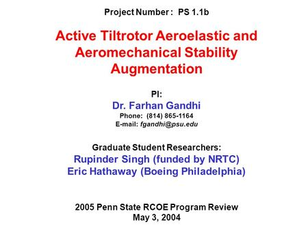 Project Number : PS 1.1b Active Tiltrotor Aeroelastic and Aeromechanical Stability Augmentation PI: Dr. Farhan Gandhi Phone: (814) 865-1164