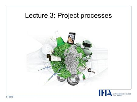 1 | 2010 Lecture 3: Project processes. Covered in this lecture Project processes Project Planning (PP) Project Assessment & Control (PAC) Risk Management.