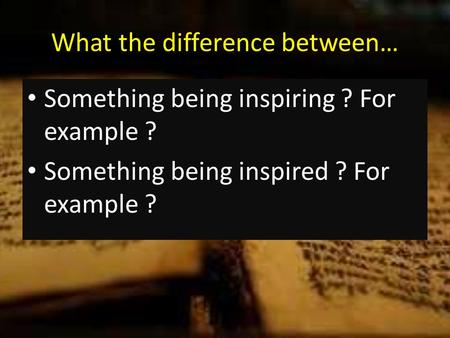 What the difference between… Something being inspiring ? For example ? Something being inspired ? For example ?