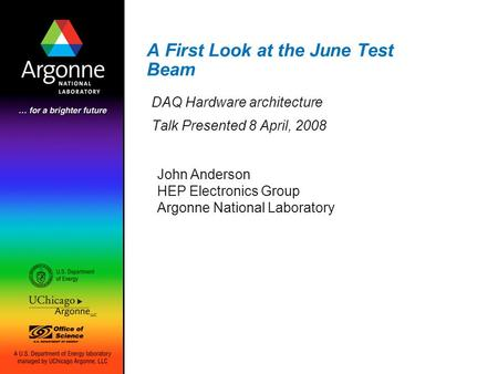 A First Look at the June Test Beam DAQ Hardware architecture Talk Presented 8 April, 2008 John Anderson HEP Electronics Group Argonne National Laboratory.