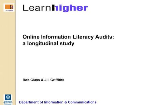 Department of Information & Communications Online Information Literacy Audits: a longitudinal study Bob Glass & Jill Griffiths.