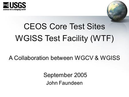 CEOS Core Test Sites WGISS Test Facility (WTF) A Collaboration between WGCV & WGISS September 2005 John Faundeen.
