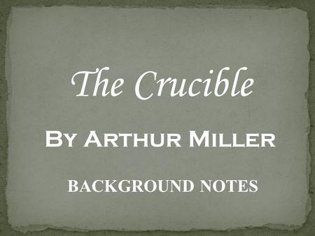 The Crucible By Arthur Miller BACKGROUND NOTES The play is set in 1692 in Salem, Massachusetts The play deals with the Salem Witch Trials The main characters.
