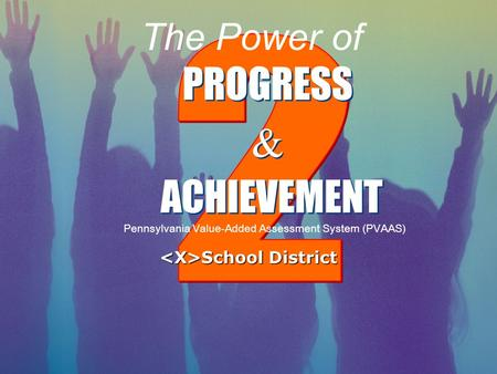PROGRESS & & ACHIEVEMENT Pennsylvania Value-Added Assessment System (PVAAS) The Power of School District School District.