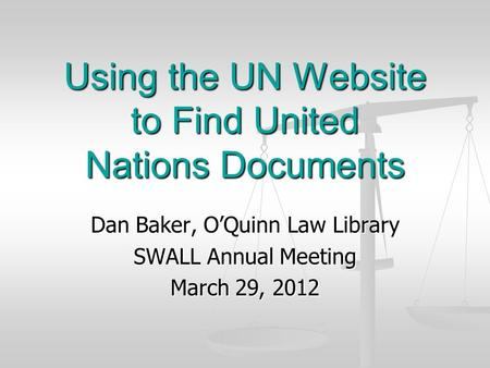Using the UN Website to Find United Nations Documents Dan Baker, O'Quinn Law Library SWALL Annual Meeting March 29, 2012.