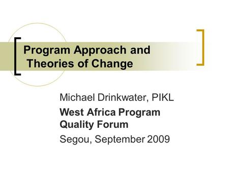 Program Approach and Theories of Change Michael Drinkwater, PIKL West Africa Program Quality Forum Segou, September 2009.