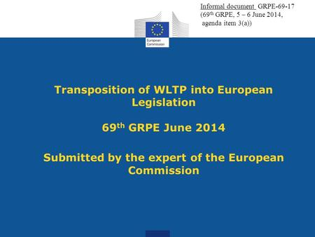 Transposition of WLTP into European Legislation 69 th GRPE June 2014 Submitted by the expert of the European Commission Informal document GRPE-69-17 (69.
