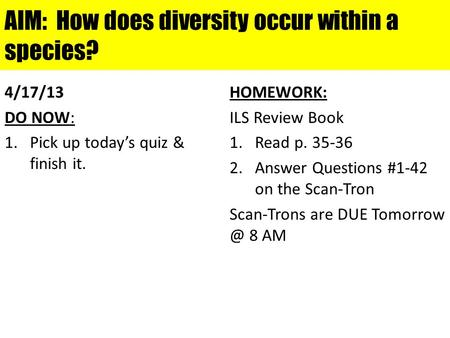AIM: How does diversity occur within a species? 4/17/13 DO NOW: 1.Pick up today's quiz & finish it. HOMEWORK: ILS Review Book 1.Read p. 35-36 2.Answer.