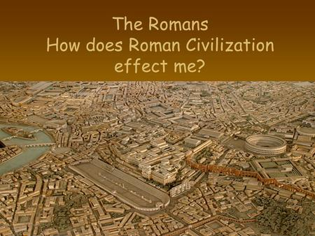 The Romans How does Roman Civilization effect me?