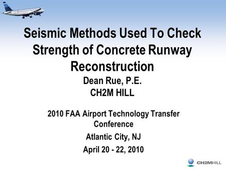 Seismic Methods Used To Check Strength of Concrete Runway Reconstruction Dean Rue, P.E. CH2M HILL 2010 FAA Airport Technology Transfer Conference Atlantic.
