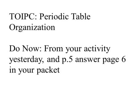 TOIPC: Periodic Table Organization Do Now: From your activity yesterday, and p.5 answer page 6 in your packet.