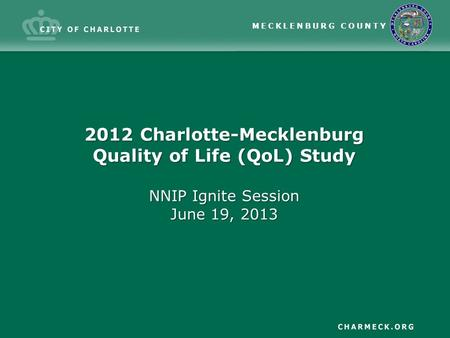 MECKLENBURG COUNTY 2012 Charlotte-Mecklenburg Quality of Life (QoL) Study NNIP Ignite Session June 19, 2013.