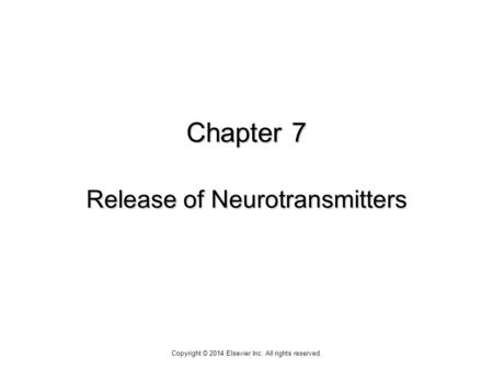 Chapter 7 Release of Neurotransmitters Copyright © 2014 Elsevier Inc. All rights reserved.