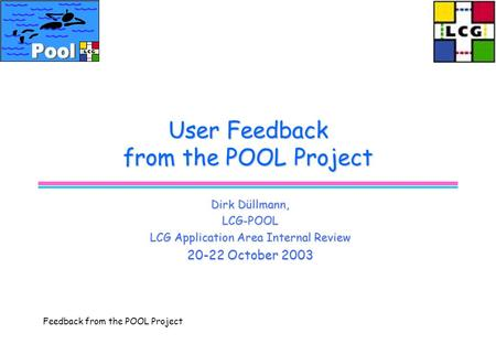 Feedback from the POOL Project User Feedback from the POOL Project Dirk Düllmann, LCG-POOL LCG Application Area Internal Review 20-22 October 2003.