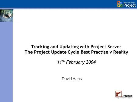 David Hans Tracking and Updating with Project Server The Project Update Cycle Best Practise v Reality 11 th February 2004.