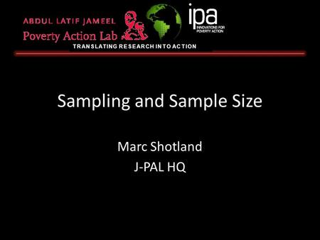 TRANSLATING RESEARCH INTO ACTION Sampling and Sample Size Marc Shotland J-PAL HQ.