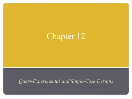 Chapter 12 Quasi-Experimental and Single-Case Designs.
