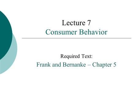 Lecture 7 Consumer Behavior Required Text: Frank and Bernanke – Chapter 5.