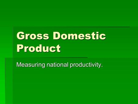 Gross Domestic Product Measuring national productivity.