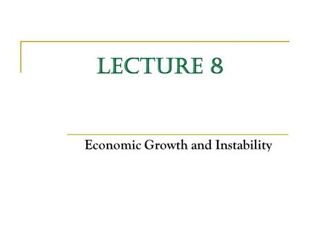 LECTURE 8 Economic Growth and Instability. Economic Growth Economic growth is defined as either: (a) An increase in real Gross Domestic Product (GDP)