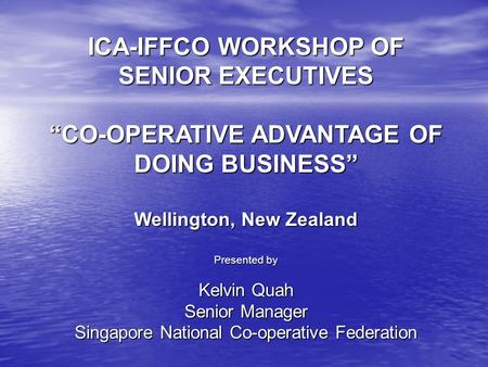 "ICA-IFFCO WORKSHOP OF SENIOR EXECUTIVES ""CO-OPERATIVE ADVANTAGE OF DOING BUSINESS"" Wellington, New Zealand Presented by Kelvin Quah Senior Manager Singapore."