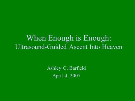 When Enough is Enough: Ultrasound-Guided Ascent Into Heaven Ashley C. Barfield April 4, 2007.