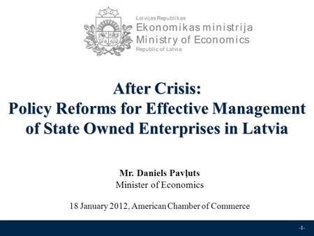-1- After Crisis: Policy Reforms for Effective Management of State Owned Enterprises in Latvia Mr. Daniels Pavļuts Minister of Economics 18 January 2012,