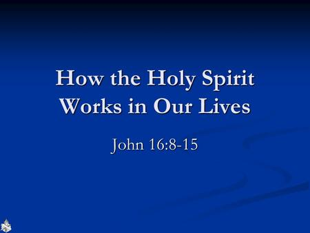 How the Holy Spirit Works in Our Lives John 16:8-15.