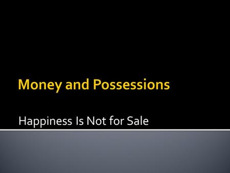 Happiness Is Not for Sale.  Deciding what role money and possessions will play in our life has a huge impact on the lifestyle we create for ourselves.