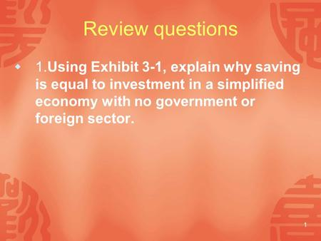 1 Review questions  1.Using Exhibit 3-1, explain why saving is equal to investment in a simplified economy with no government or foreign sector.