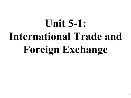 Unit 5-1: International Trade and Foreign Exchange 1.
