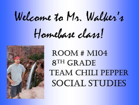 Welcome to Mr. Walker's Homebase class! Room # M104 8 th Grade Team Chili Pepper Social Studies.