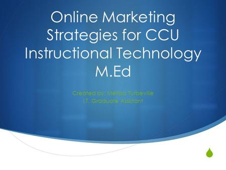  Online Marketing Strategies for CCU Instructional Technology M.Ed Created by: Melissa Turbeville I.T. Graduate Assistant.