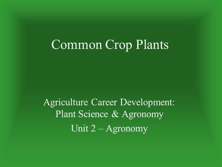 Common Crop Plants Agriculture Career Development: Plant Science & Agronomy Unit 2 – Agronomy.