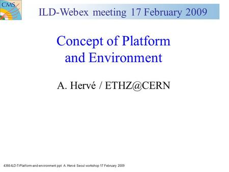 4366-ILD-T-Platform-and-environment.ppt A. Hervé Seoul workshop 17 February 2009 Concept of Platform and Environment A. Hervé / ILD-Webex meeting.