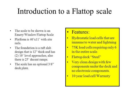 Introduction to a Flattop scale The scale to be shown is an Emery/Winslow Flattop Scale Platform is 40'x11' with site rails. The foundation is a raft.