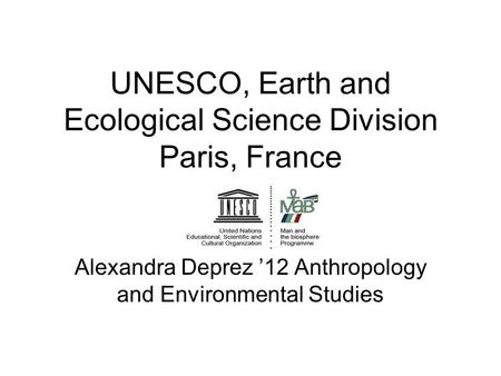 UNESCO, Earth and Ecological Science Division Paris, France Alexandra Deprez '12 Anthropology and Environmental Studies.