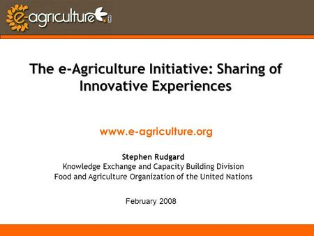 Www.e-agriculture.org February 2008 The e-Agriculture Initiative: Sharing of Innovative Experiences Stephen Rudgard Knowledge Exchange and Capacity Building.