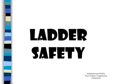 LADDER SAFETY Information provided by Texas Workers' Compensation Commission.
