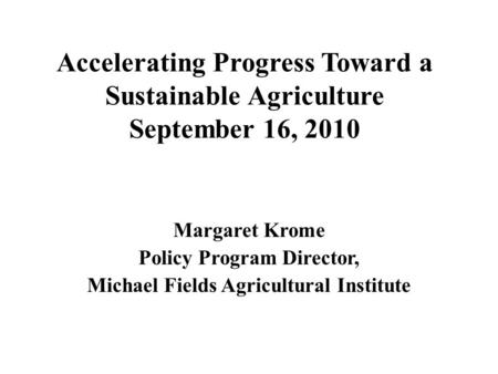 Accelerating Progress Toward a Sustainable Agriculture September 16, 2010 Margaret Krome Policy Program Director, Michael Fields Agricultural Institute.