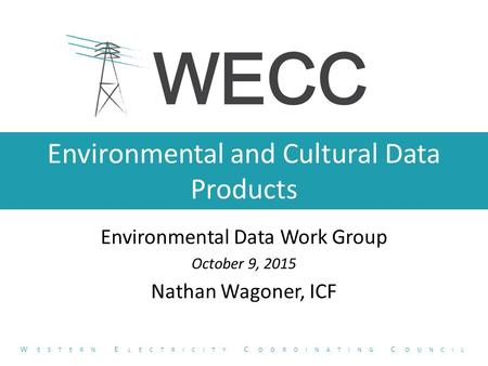 Environmental and Cultural Data Products Environmental Data Work Group October 9, 2015 Nathan Wagoner, ICF W ESTERN E LECTRICITY C OORDINATING C OUNCIL.