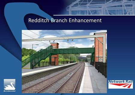 Redditch Branch Enhancement. Introduction Roger Clarke – NWR Project Manager Roger Clarke – NWR Project Manager Bob Aldridge – NWR Scheme Project Mgr.
