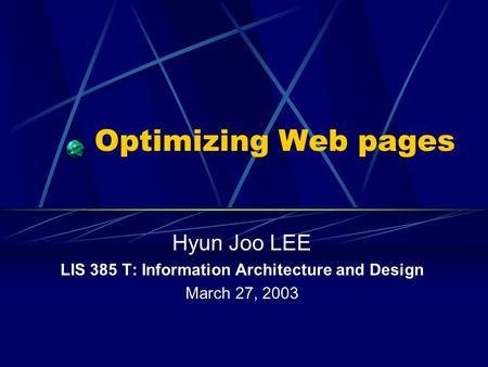 Optimizing Web pages Hyun Joo LEE LIS 385 T: Information Architecture and Design March 27, 2003.