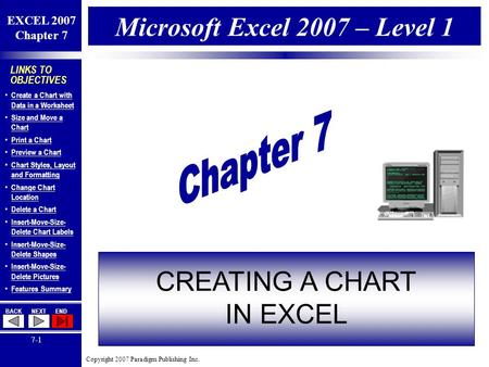 Copyright 2007 Paradigm Publishing Inc. EXCEL 2007 Chapter 7 BACKNEXTEND 7-1 LINKS TO OBJECTIVES Create a Chart with Data in a Worksheet Create a Chart.