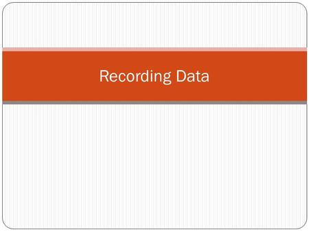 Recording Data. Record Data Record Data in a Table or Chart. Make sure to have as much information as possible Record Everything that you do.