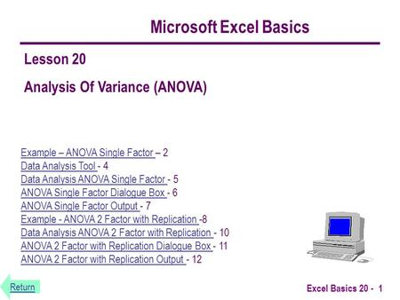 Return Excel Basics 20 - 1 Microsoft Excel Basics Example – ANOVA Single Factor Example – ANOVA Single Factor – 2 Data Analysis Tool - 4 Data Analysis.