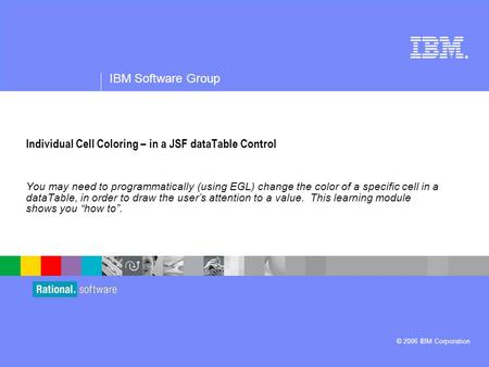 ® IBM Software Group © 2006 IBM Corporation Individual Cell Coloring – in a JSF dataTable Control You may need to programmatically (using EGL) change the.