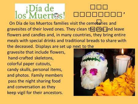 On Día de los Muertos families visit the cemeteries and gravesites of their loved ones. They clean the sites and leave flowers and candles and, in many.