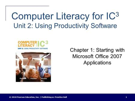 © 2010 Pearson Education, Inc. | Publishing as Prentice Hall1 Computer Literacy for IC 3 Unit 2: Using Productivity Software Chapter 1: Starting with Microsoft.